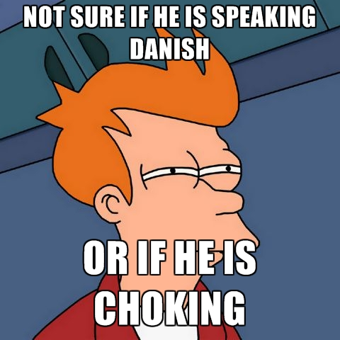not-sure-if-he-is-speaking-danish-or-if-he-is-choking